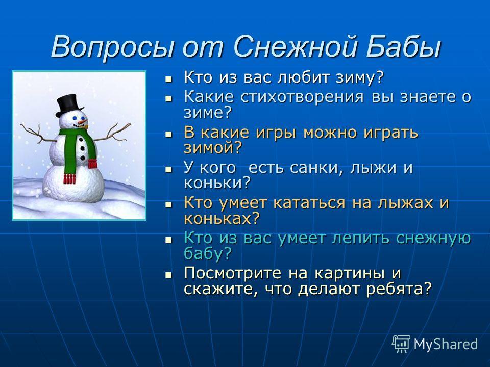 Вопросы от Снежной Бабы Кто из вас любит зиму? Кто из вас любит зиму? Какие стихотворения вы знаете о зиме? Какие стихотворения вы знаете о зиме? В какие игры можно играть зимой? В какие игры можно играть зимой? У кого есть санки, лыжи и коньки? У ко
