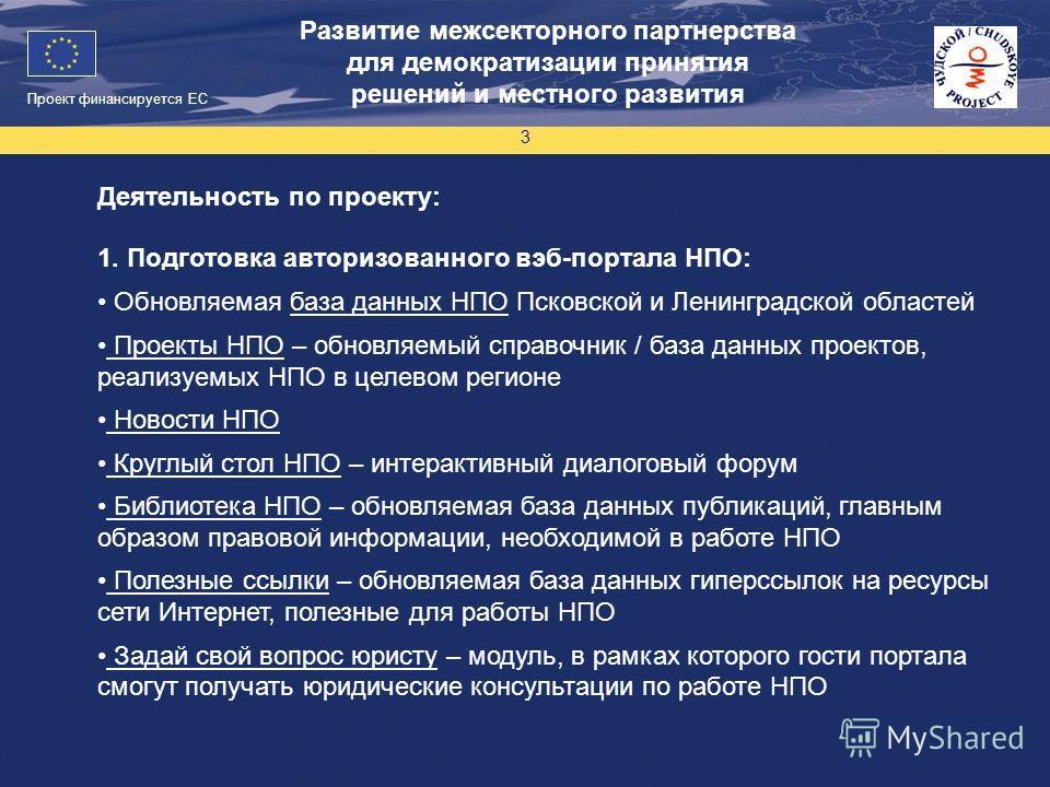 Проект финансируется ЕС 3 Развитие межсекторного партнерства для демократизации принятия решений и местного развития Деятельность по проекту: 1. Подготовка авторизованного вэб-портала НПО: Обновляемая база данных НПО Псковской и Ленинградской областе