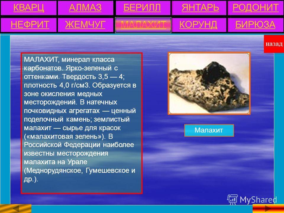МАЛАХИТ, минерал класса карбонатов. Ярко-зеленый с оттенками. Твердость 3,5 4; плотность 4,0 г/см3. Образуется в зоне окисления медных месторождений. В натечных почковидных агрегатах ценный поделочный камень; землистый малахит сырье для красок («мала