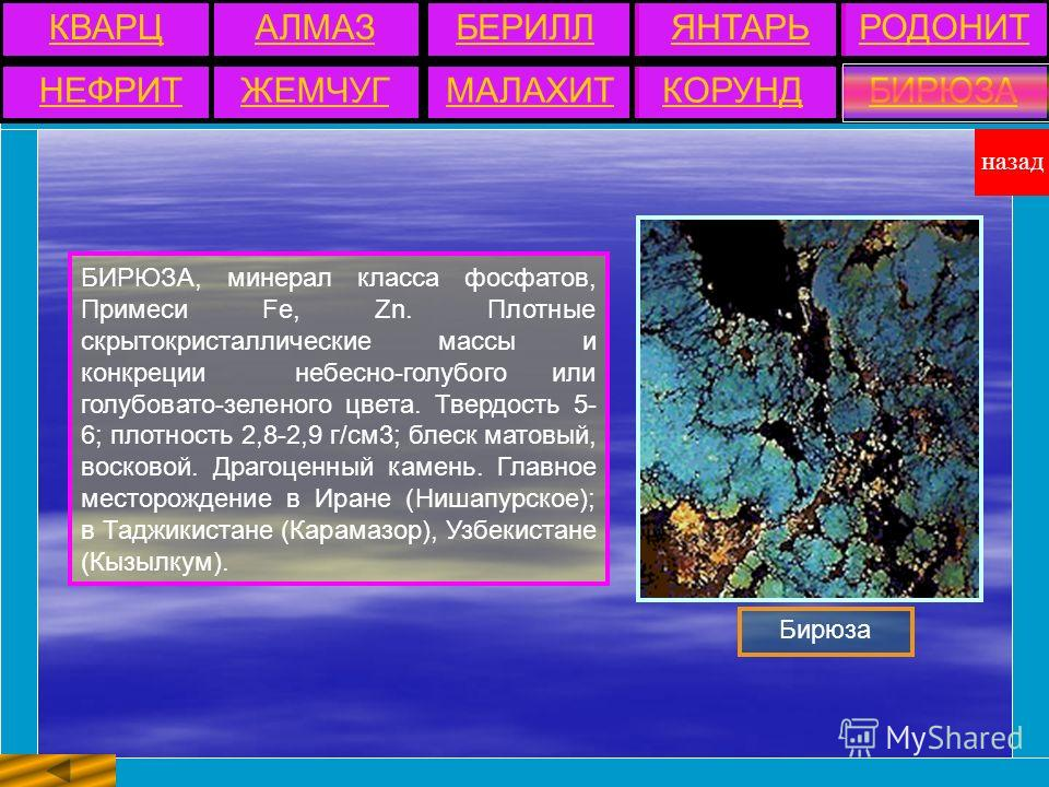 БИРЮЗА, минерал класса фосфатов, Примеси Fe, Zn. Плотные скрытокристаллические массы и конкреции небесно-голубого или голубовато-зеленого цвета. Твердость 5- 6; плотность 2,8-2,9 г/см3; блеск матовый, восковой. Драгоценный камень. Главное месторожден
