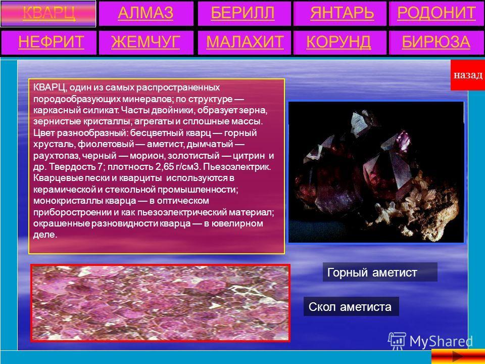 КВАРЦ, один из самых распространенных породообразующих минералов; по структуре каркасный силикат. Часты двойники, образует зерна, зернистые кристаллы, агрегаты и сплошные массы. Цвет разнообразный: бесцветный кварц горный хрусталь, фиолетовый аметист