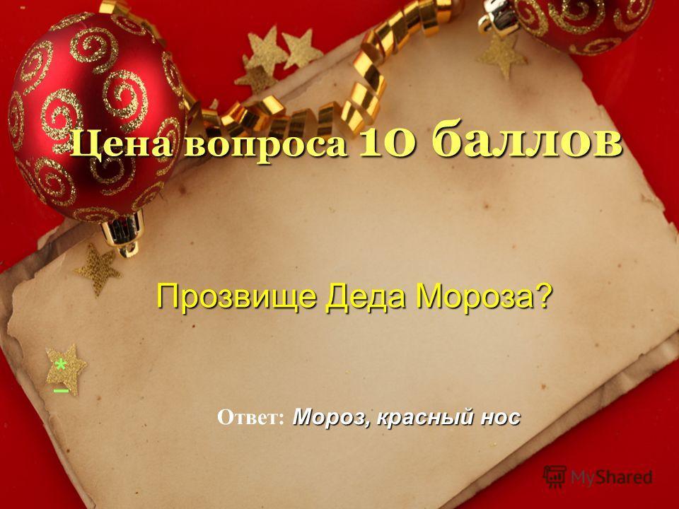 Цена вопроса 10 баллов Мороз, красный нос Ответ: Мороз, красный нос * Прозвище Деда Мороза? Прозвище Деда Мороза?
