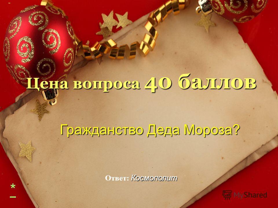 Цена вопроса 40 баллов Гражданство Деда Мороза? Гражданство Деда Мороза? Космополит Ответ: Космополит *