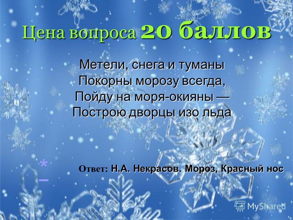 Цена вопроса 20 баллов Метели, снега и туманы Покорны морозу всегда, Пойду на моря-окияны Построю дворцы изо льда Н.А. Некрасов. Мороз, Красный нос Ответ: Н.А. Некрасов. Мороз, Красный нос *