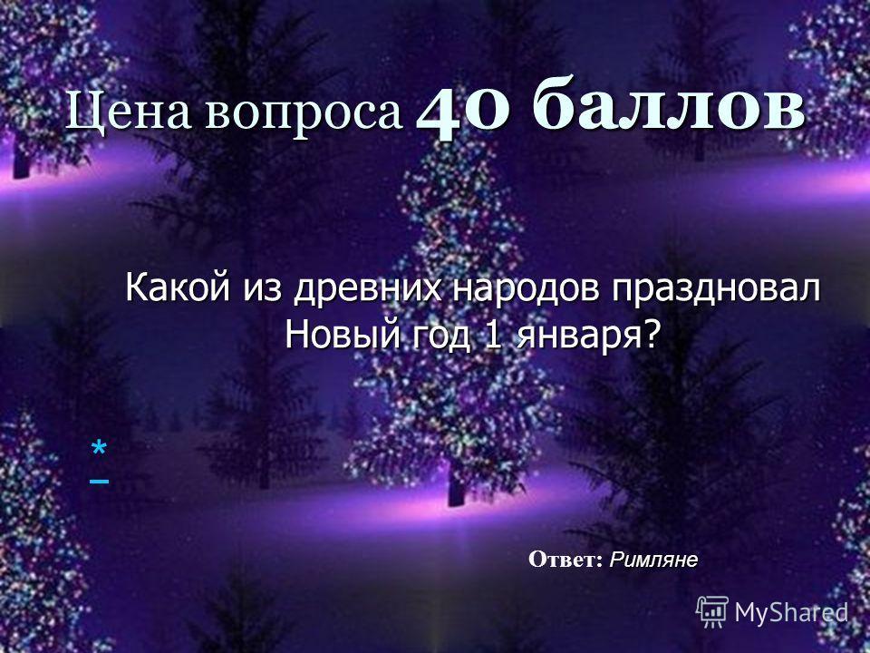 Цена вопроса 40 баллов Какой из древних народов праздновал Новый год 1 января? Римляне Ответ: Римляне *