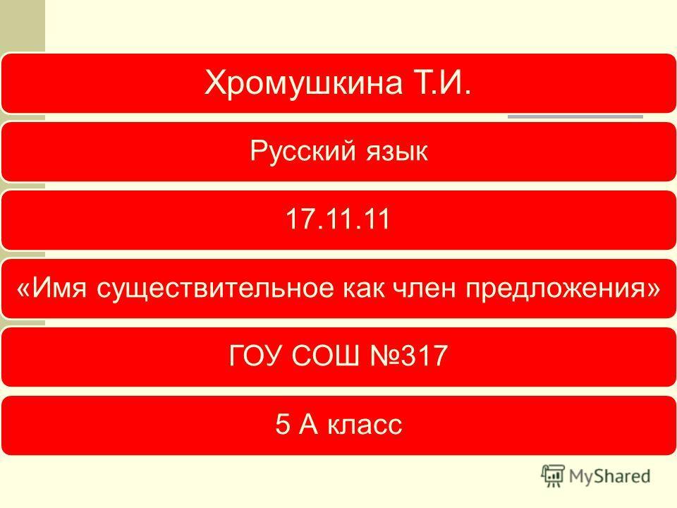 Хромушкина Т.И. Русский язык17.11.11«Имя существительное как член предложения»ГОУ СОШ 3175 А класс
