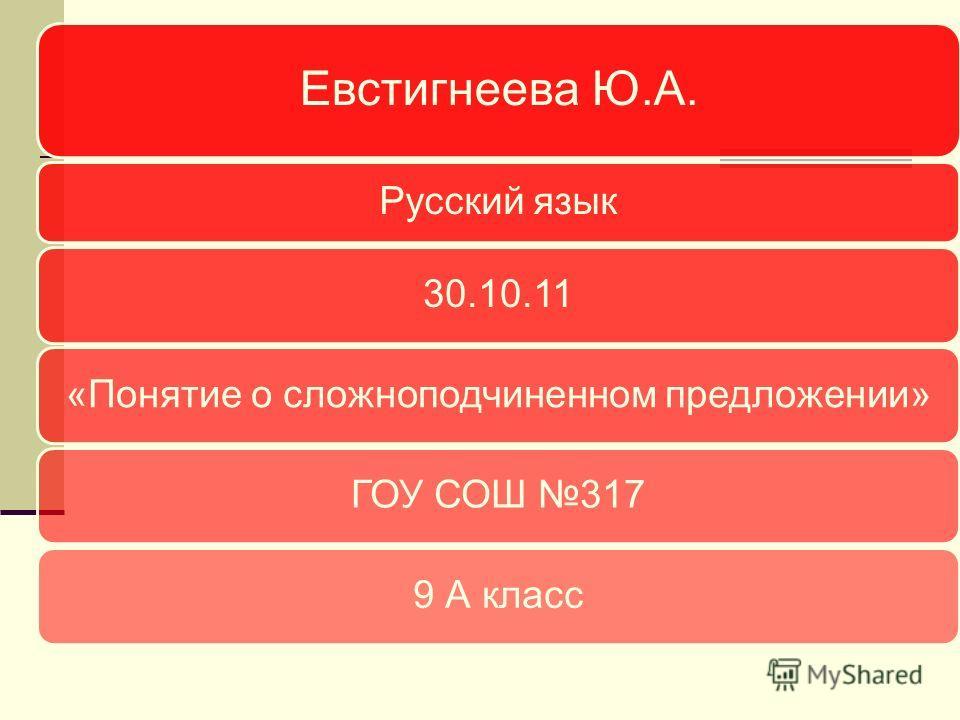 Евстигнеева Ю.А. Русский язык 30.10.11«Понятие о сложноподчиненном предложении»ГОУ СОШ 3179 А класс