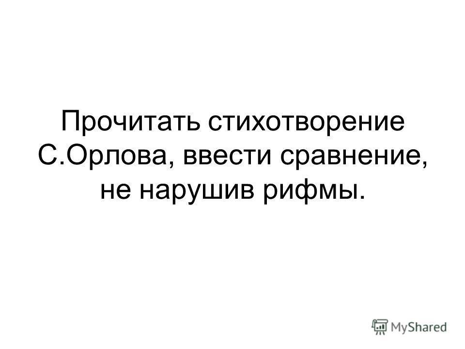 Прочитать стихотворение С.Орлова, ввести сравнение, не нарушив рифмы.