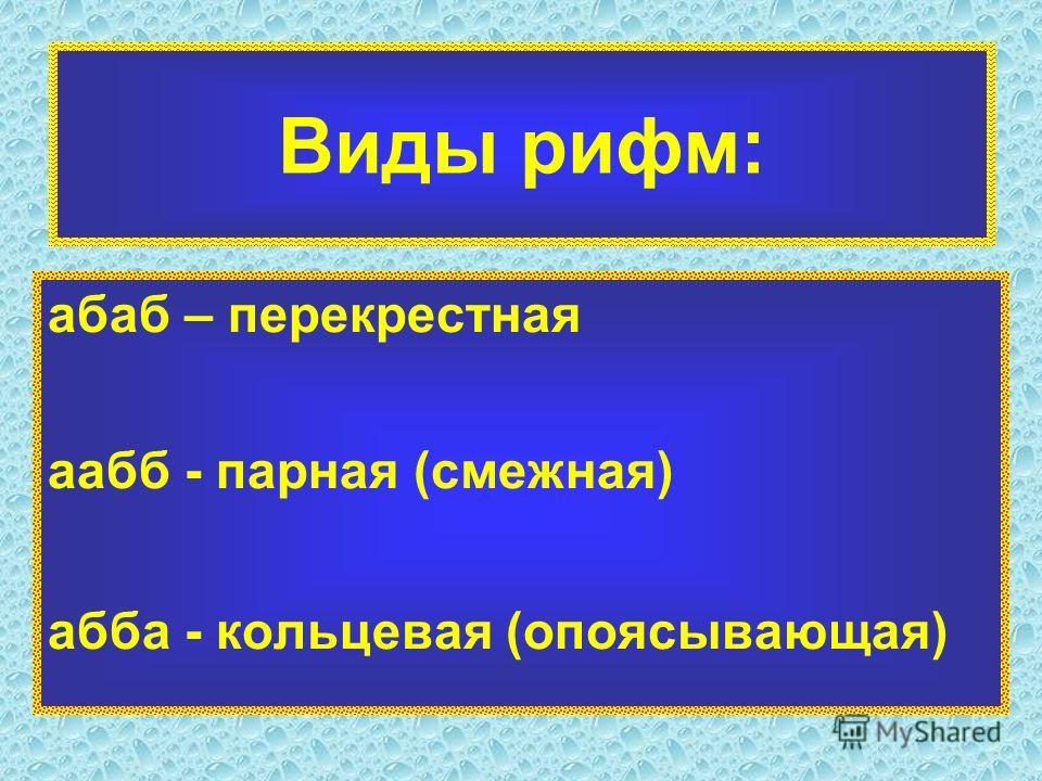 Виды рифм: абаб – перекрестная аабб - парная (смежная) абба - кольцевая (опоясывающая)