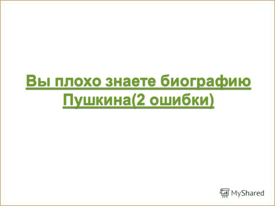 Вы плохо знаете биографию Пушкина(2 ошибки) Вы плохо знаете биографию Пушкина(2 ошибки)