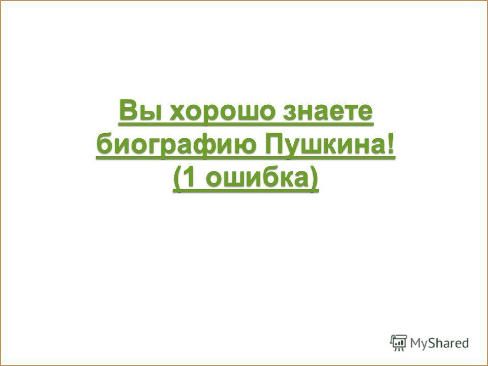 Вы хорошо знаете биографию Пушкина! (1 ошибка) Вы хорошо знаете биографию Пушкина! (1 ошибка)