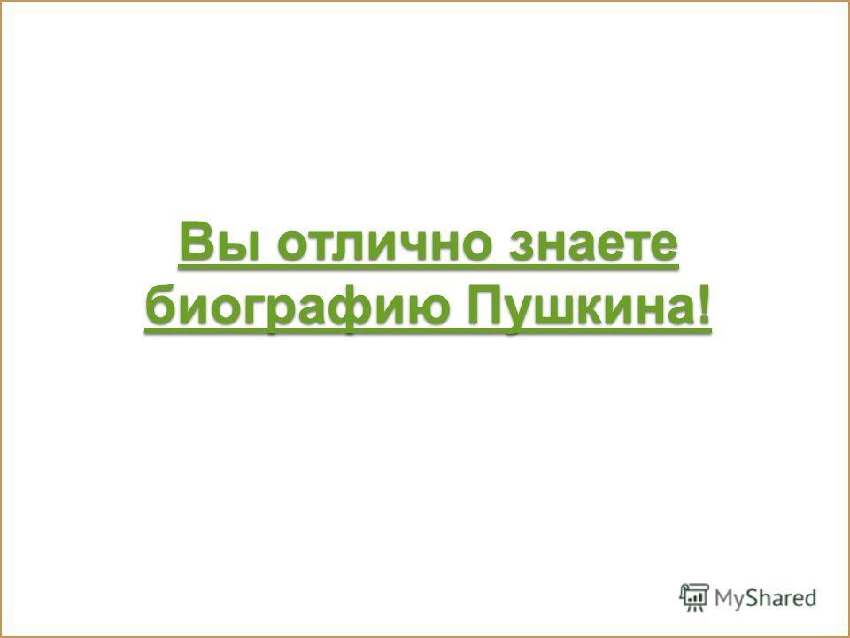 Вы отлично знаете биографию Пушкина! Вы отлично знаете биографию Пушкина!