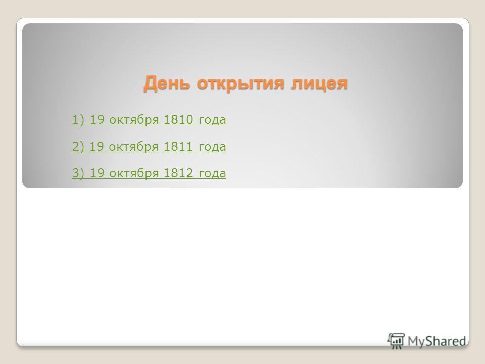 День открытия лицея 1) 19 октября 1810 года 2) 19 октября 1811 года 3) 19 октября 1812 года