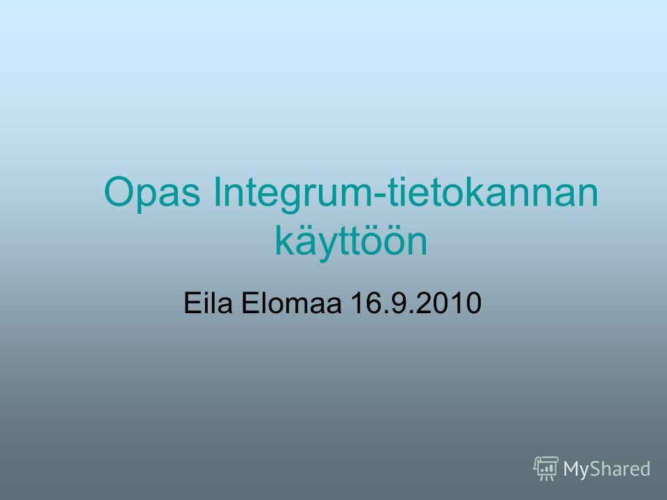 Opas Integrum-tietokannan käyttöön Eila Elomaa 16.9.2010