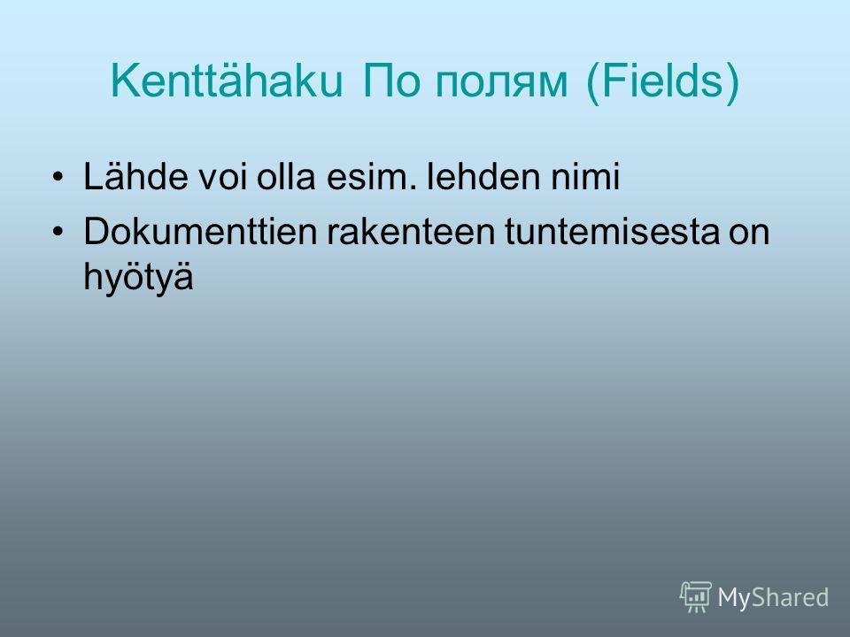 Kenttähaku По полям (Fields) Lähde voi olla esim. lehden nimi Dokumenttien rakenteen tuntemisesta on hyötyä