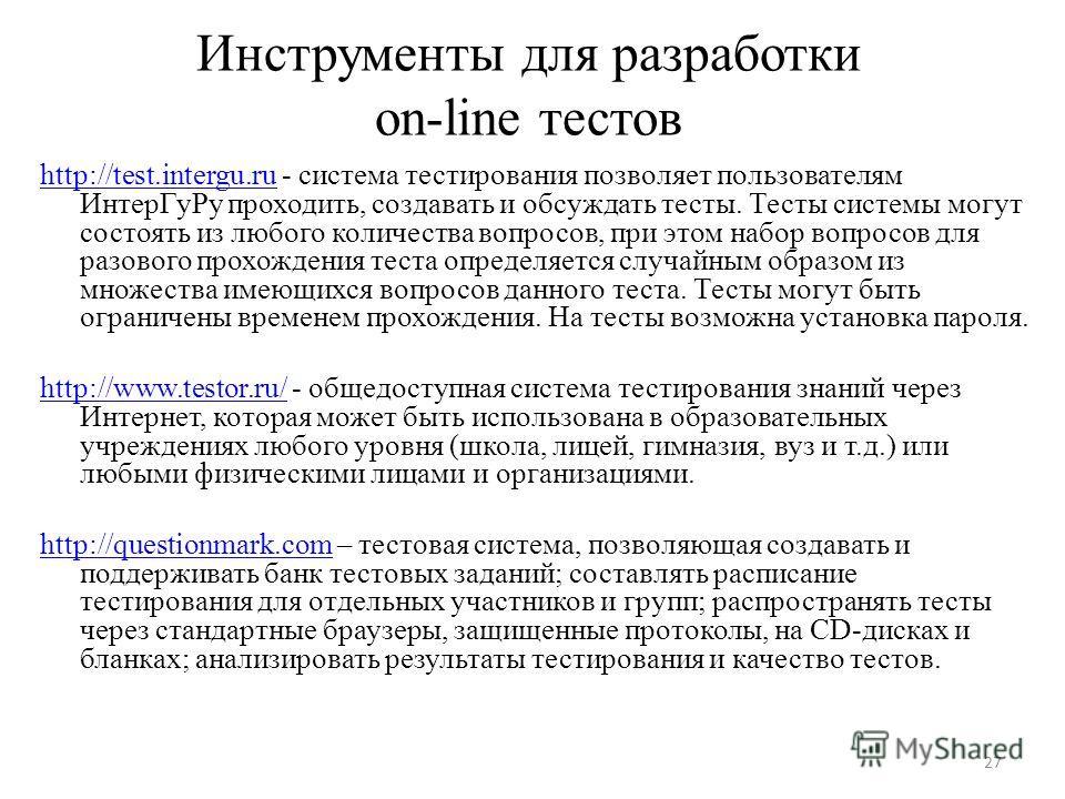 27 Инструменты для разработки on-line тестов http://test.intergu.ruhttp://test.intergu.ru - система тестирования позволяет пользователям ИнтерГуРу проходить, создавать и обсуждать тесты. Тесты системы могут состоять из любого количества вопросов, при