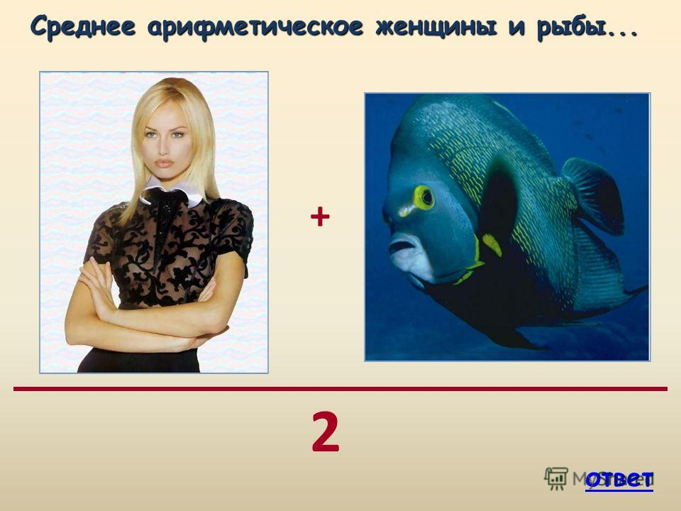 + 2 Среднее арифметическое женщины и рыбы... Среднее арифметическое женщины и рыбы... ответ