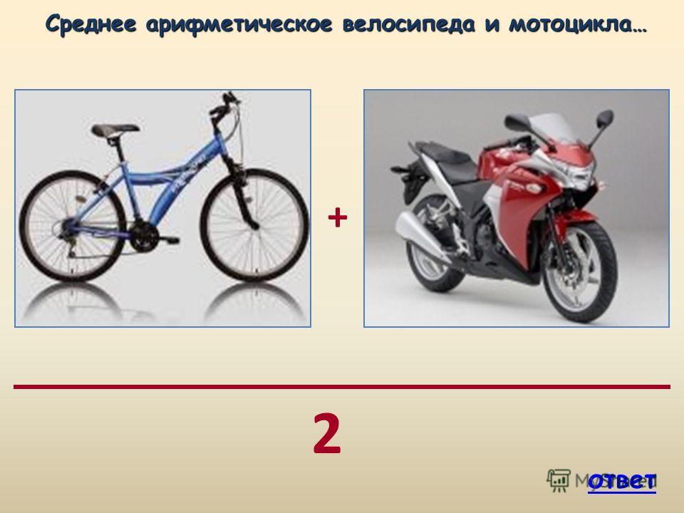 2 + Среднее арифметическое велосипеда и мотоцикла… ответ