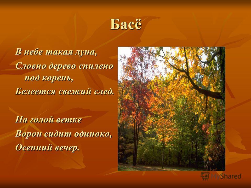 Басё В небе такая луна, Словно дерево спилено под корень, Белеется свежий след. На голой ветке Ворон сидит одиноко, Осенний вечер.