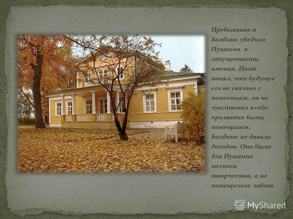 Пребывание в Болдино убедило Пушкина в запущенности имения. Поэт понял, что будущее его не связано с поместьем, он не чувствовал в себе призвания быть помещиком. Болдино не давало доходов. Оно было для Пушкина местом творчества, а не помещичьих забот