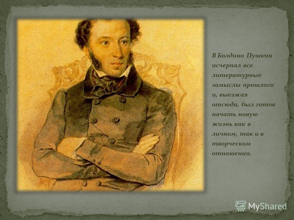 В Болдино Пушкин исчерпал все литературные замыслы прошлого и, выезжая отсюда, был готов начать новую жизнь как в личном, так и в творческом отношении.