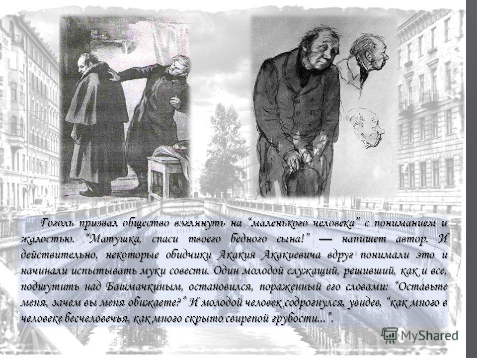 Гоголь призвал общество взглянуть на маленького человека с пониманием и жалостью. Матушка, спаси твоего бедного сына! напишет автор. И действительно, некоторые обидчики Акакия Акакиевича вдруг понимали это и начинали испытывать муки совести. Один мол