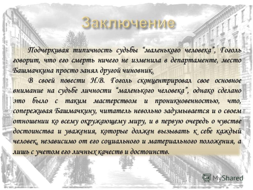 Подчеркивая типичность судьбы маленького человека, Гоголь говорит, что его смерть ничего не изменила в департаменте, место Башмачкина просто занял другой чиновник. В своей повести Н.В. Гоголь сконцентрировал свое основное внимание на судьбе личности
