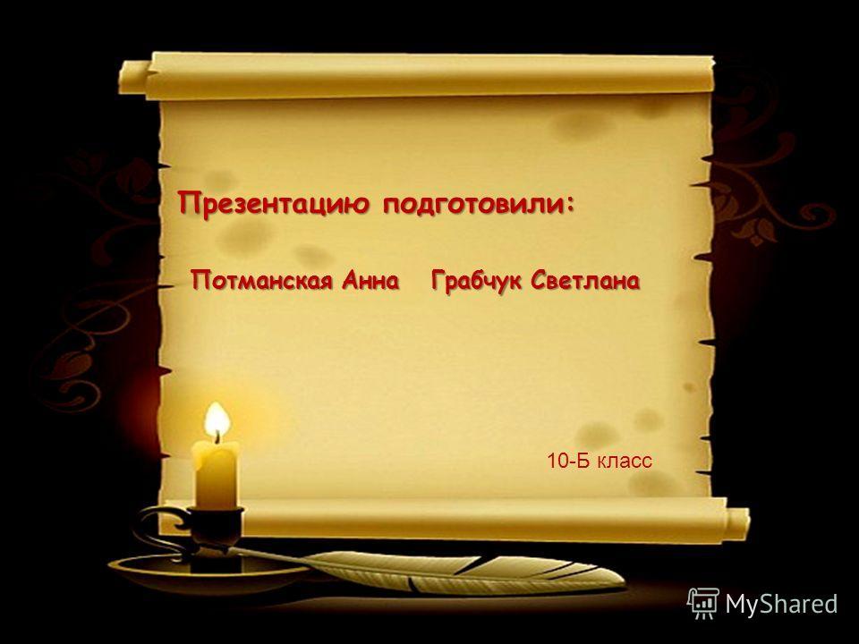 Презентацию подготовили: 10-Б класс Потманская Анна Грабчук Светлана