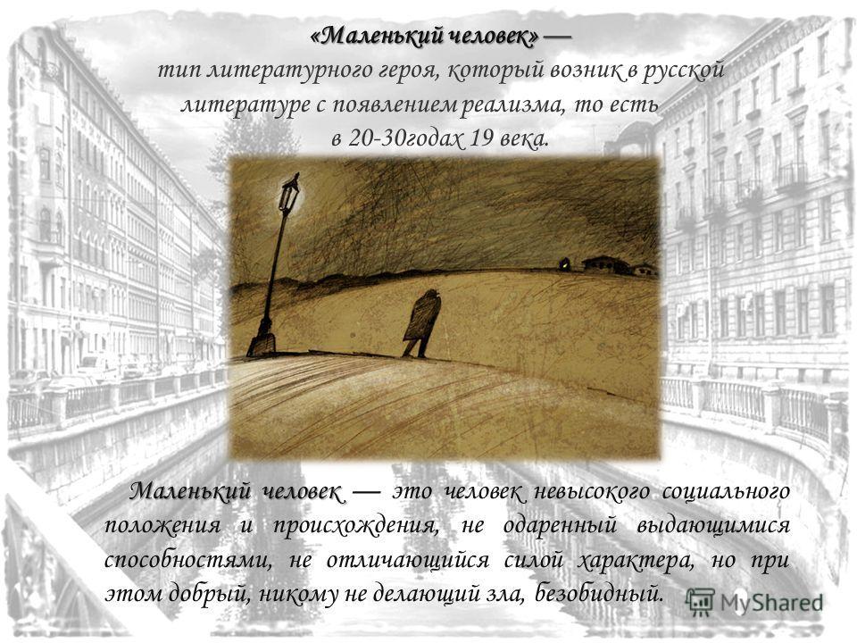 «Маленький человек» «Маленький человек» тип литературного героя, который возник в русской литературе с появлением реализма, то есть в 20-30годах 19 века. Маленький человек человек это человек невысокого социального положения и происхождения, не одаре