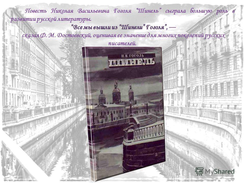 Повесть Николая Васильевича Гоголя Шинель сыграла большую роль в развитии русской литературы. Все мы вышли из Шинели Гоголя, Все мы вышли из Шинели Гоголя, сказал Ф. М. Достоевский, оценивая ее значение для многих поколений русских писателей.