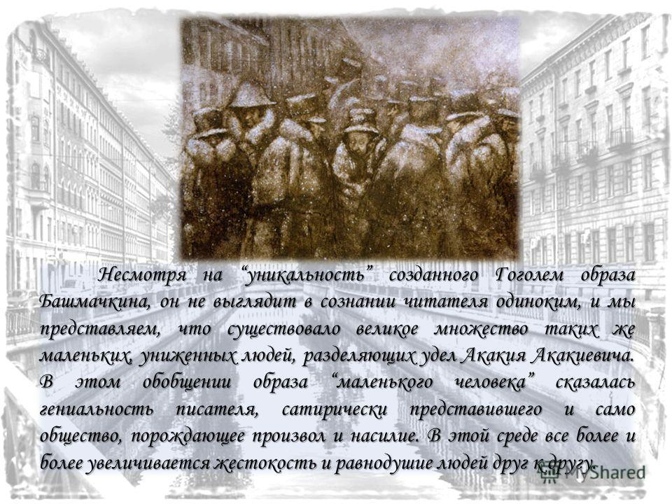 Несмотря на уникальность созданного Гоголем образа Башмачкина, он не выглядит в сознании читателя одиноким, и мы представляем, что существовало великое множество таких же маленьких, униженных людей, разделяющих удел Акакия Акакиевича. В этом обобщени