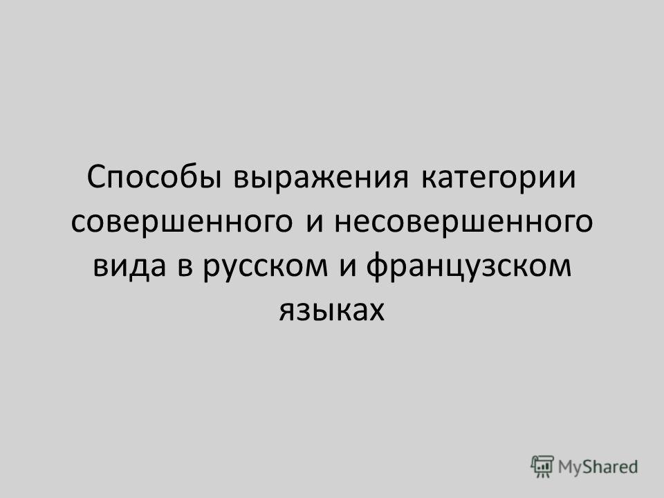 Способы выражения категории совершенного и несовершенного вида в русском и французском языках