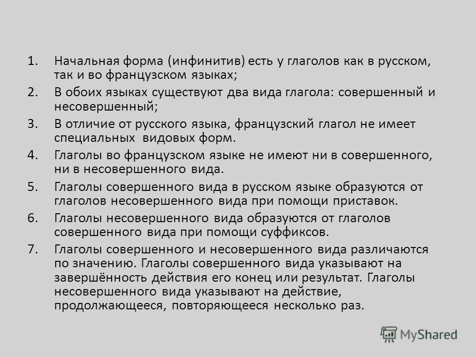 1.Начальная форма (инфинитив) есть у глаголов как в русском, так и во французском языках; 2.В обоих языках существуют два вида глагола: совершенный и несовершенный; 3.В отличие от русского языка, французский глагол не имеет специальных видовых форм.