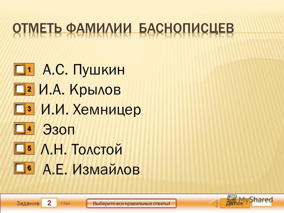 Далее 2 Задание 1 бал. Выберите все правильные ответы! 1111 2222 3333 4444 5555 6666 А.С. Пушкин И.А. Крылов И.И. Хемницер Эзоп Л.Н. Толстой А.Е. Измайлов