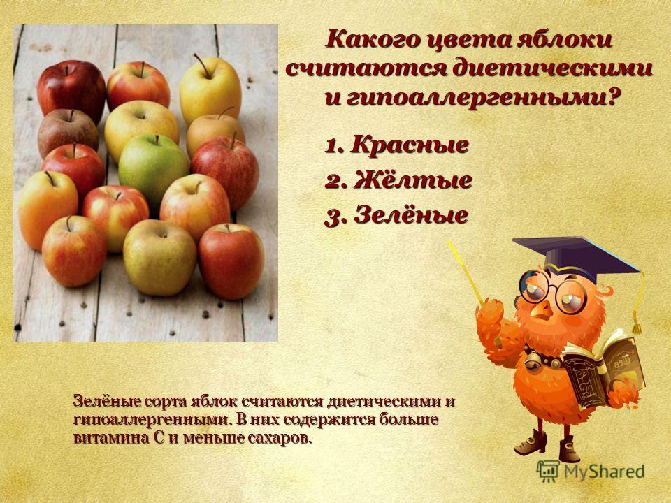 Какого цвета яблоки считаются диетическими и гипоаллергенными? и гипоаллергенными? 1. Красные 2. Жёлтые 3. Зелёные Зелёные сорта яблок считаются диетическими и гипоаллергенными. В них содержится больше витамина С и меньше сахаров.
