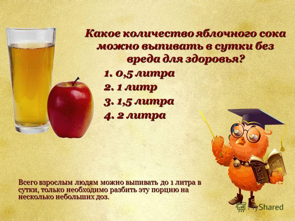 Какое количество яблочного сока можно выпивать в сутки без вреда для здоровья? 1. 0,5 литра 2. 1 литр 3. 1,5 литра 4. 2 литра Всего взрослым людям можно выпивать до 1 литра в сутки, только необходимо разбить эту порцию на несколько небольших доз.