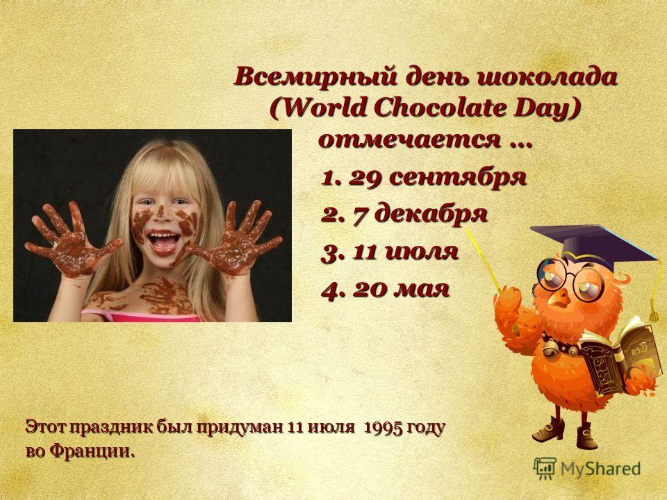 Всемирный день шоколада (World Chocolate Day) отмечается … 1. 29 сентября 2. 7 декабря 3. 11 июля 4. 20 мая Этот праздник был придуман 11 июля 1995 году во Франции.