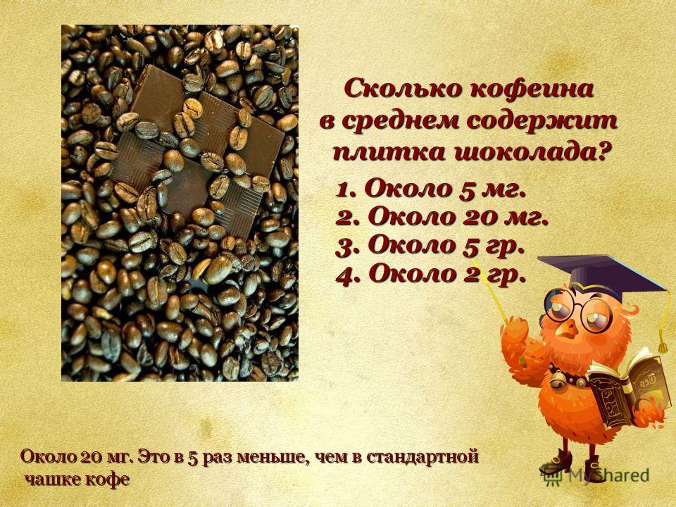 Сколько кофеина в среднем содержит плитка шоколада? плитка шоколада? 1. Около 5 мг. 2. Около 20 мг. 3. Около 5 гр. 4. Около 2 гр. Около 20 мг. Это в 5 раз меньше, чем в стандартной чашке кофе чашке кофе