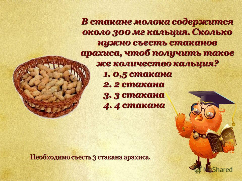 В стакане молока содержится около 300 мг кальция. Сколько нужно съесть стаканов арахиса, чтоб получить такое же количество кальция? 1. 0,5 стакана 2. 2 стакана 3. 3 стакана 4. 4 стакана Необходимо съесть 3 стакана арахиса.