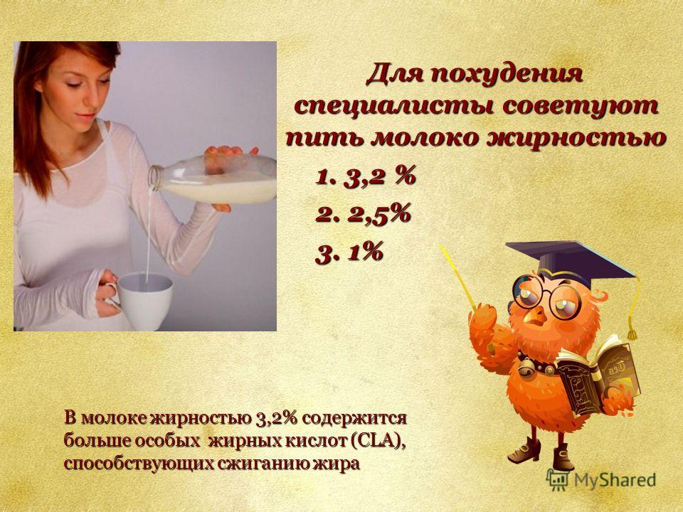 Для похудения специалисты советуют пить молоко жирностью 1. 3,2 % 2. 2,5% 3. 1% В молоке жирностью 3,2% содержится больше особых жирных кислот (CLA), способствующих сжиганию жира