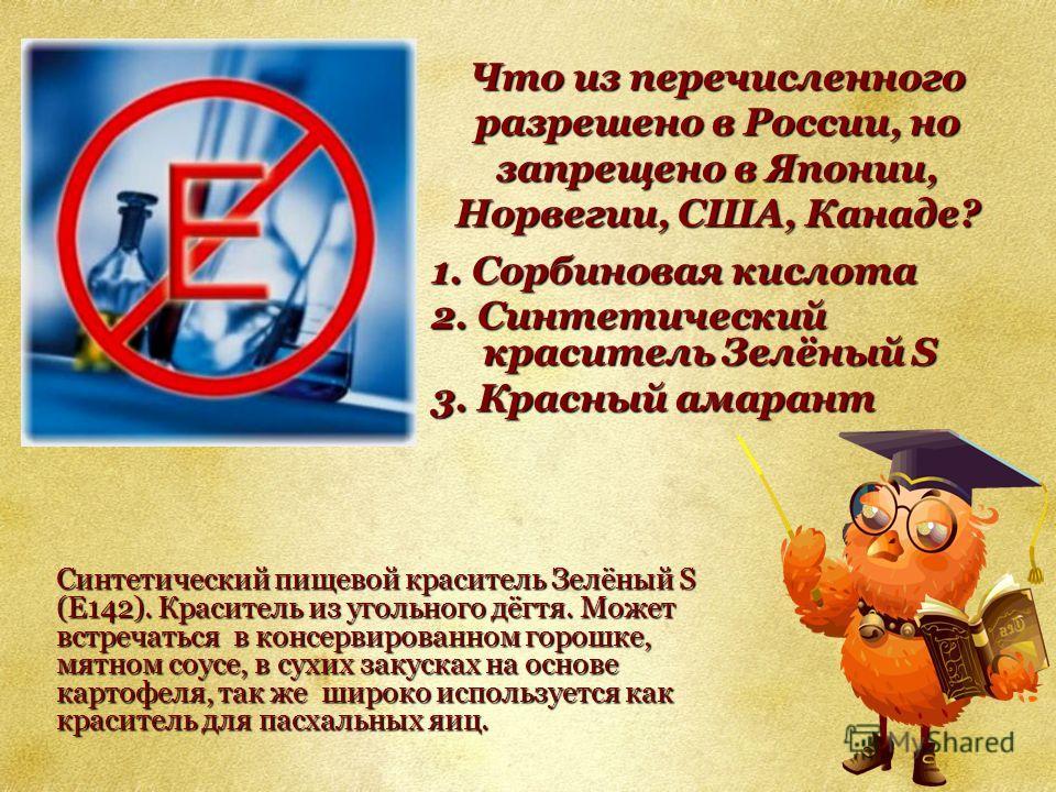 Что из перечисленного разрешено в России, но запрещено в Японии, Норвегии, США, Канаде? 1. Сорбиновая кислота 2. Синтетический краситель Зелёный S 3. Красный амарант Синтетический пищевой краситель Зелёный S (E142). Краситель из угольного дёгтя. Може