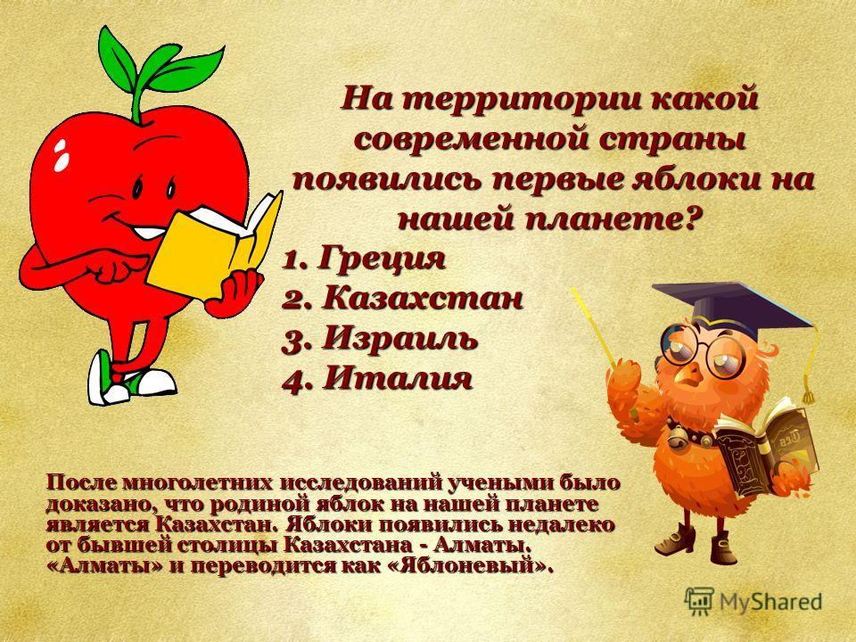 На территории какой современной страны появились первые яблоки на нашей планете? появились первые яблоки на нашей планете? 1. Греция 2. Казахстан 3. Израиль 4. Италия После многолетних исследований учеными было доказано, что родиной яблок на нашей пл