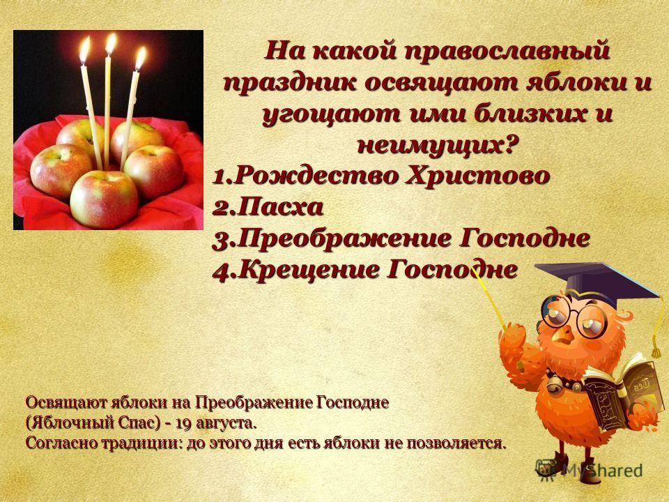 На какой православный праздник освящают яблоки и угощают ими близких и неимущих? 1.Рождество Христово 2.Пасха 3.Преображение Господне 4.Крещение Господне Освящают яблоки на Преображение Господне (Яблочный Спас) - 19 августа. Согласно традиции: до это