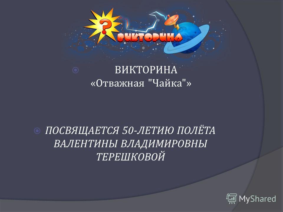 ВИКТОРИНА « Отважная  Чайка » ПОСВЯЩАЕТСЯ 50- ЛЕТИЮ ПОЛЁТА ВАЛЕНТИНЫ ВЛАДИМИРОВНЫ ТЕРЕШКОВОЙ