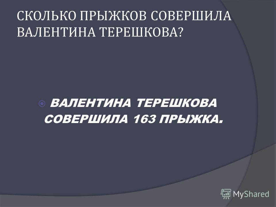 СКОЛЬКО ПРЫЖКОВ СОВЕРШИЛА ВАЛЕНТИНА ТЕРЕШКОВА ? ВАЛЕНТИНА ТЕРЕШКОВА СОВЕРШИЛА 163 ПРЫЖКА.
