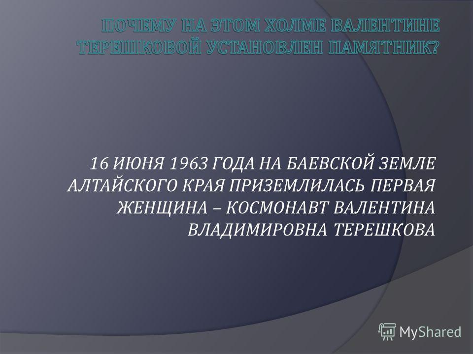 16 ИЮНЯ 1963 ГОДА НА БАЕВСКОЙ ЗЕМЛЕ АЛТАЙСКОГО КРАЯ ПРИЗЕМЛИЛАСЬ ПЕРВАЯ ЖЕНЩИНА – КОСМОНАВТ ВАЛЕНТИНА ВЛАДИМИРОВНА ТЕРЕШКОВА