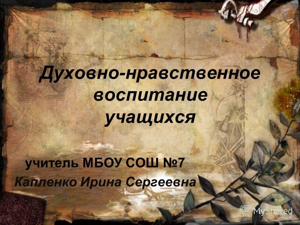 Духовно-нравственное воспитание учащихся учитель МБОУ СОШ 7 Капленко Ирина Сергеевна