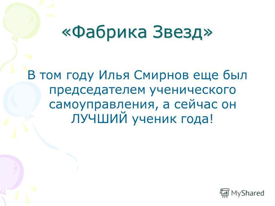 «Фабрика Звезд» В том году Илья Смирнов еще был председателем ученического самоуправления, а сейчас он ЛУЧШИЙ ученик года!