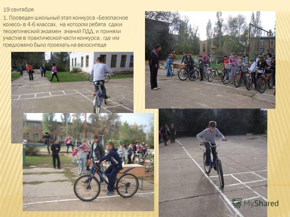19 сентября 1. Проведен школьный этап конкурса «Безопасное колесо» в 4-6 классах, на котором ребята сдали теоретический экзамен знаний ПДД, и приняли участие в практической части конкурса, где им предложено было проехать на велосипеде