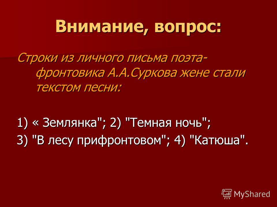 Внимание, вопрос: Строки из личного письма поэта- фронтовика А.А.Суркова жене стали текстом песни: 1) « Землянка; 2) Темная ночь; 3) В лесу прифронтовом; 4) Катюша.